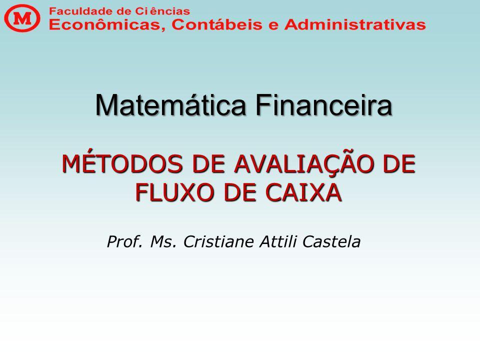 Matemática Financeira Prof. Ms. Cristiane Attili Castela MÉTODOS DE AVALIAÇÃO DE FLUXO DE CAIXA