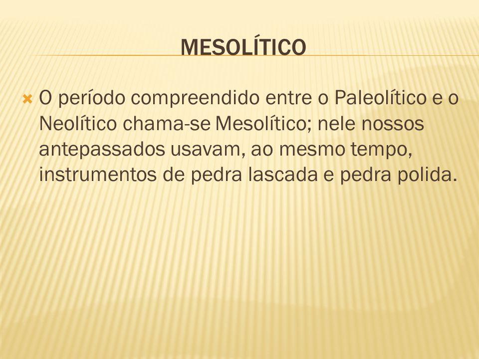 MESOLÍTICO O período compreendido entre o Paleolítico e o Neolítico chama-se Mesolítico; nele nossos antepassados usavam, ao mesmo tempo, instrumentos