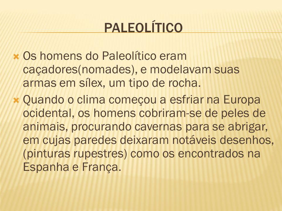 PALEOLÍTICO Os homens do Paleolítico eram caçadores(nomades), e modelavam suas armas em sílex, um tipo de rocha. Quando o clima começou a esfriar na E