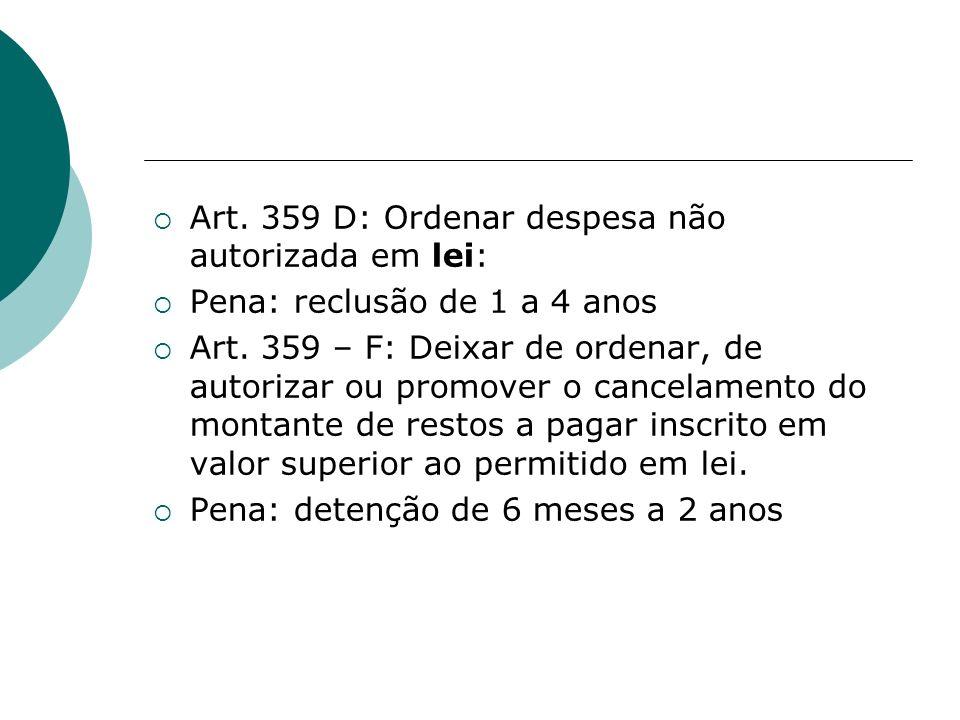 Art. 359 D: Ordenar despesa não autorizada em lei: Pena: reclusão de 1 a 4 anos Art. 359 – F: Deixar de ordenar, de autorizar ou promover o cancelamen