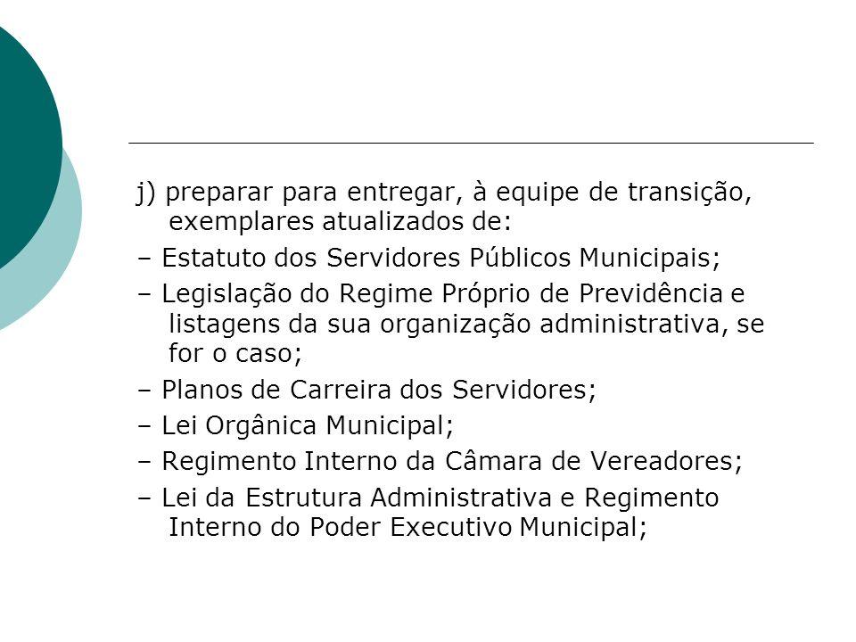 j) preparar para entregar, à equipe de transição, exemplares atualizados de: – Estatuto dos Servidores Públicos Municipais; – Legislação do Regime Pró