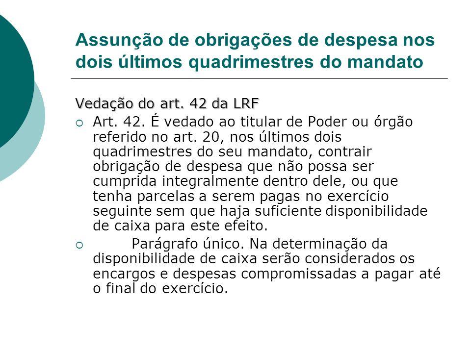 Assunção de obrigações de despesa nos dois últimos quadrimestres do mandato Vedação do art. 42 da LRF Art. 42. É vedado ao titular de Poder ou órgão r