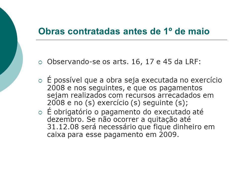 Obras contratadas antes de 1º de maio Observando-se os arts. 16, 17 e 45 da LRF: É possível que a obra seja executada no exercício 2008 e nos seguinte