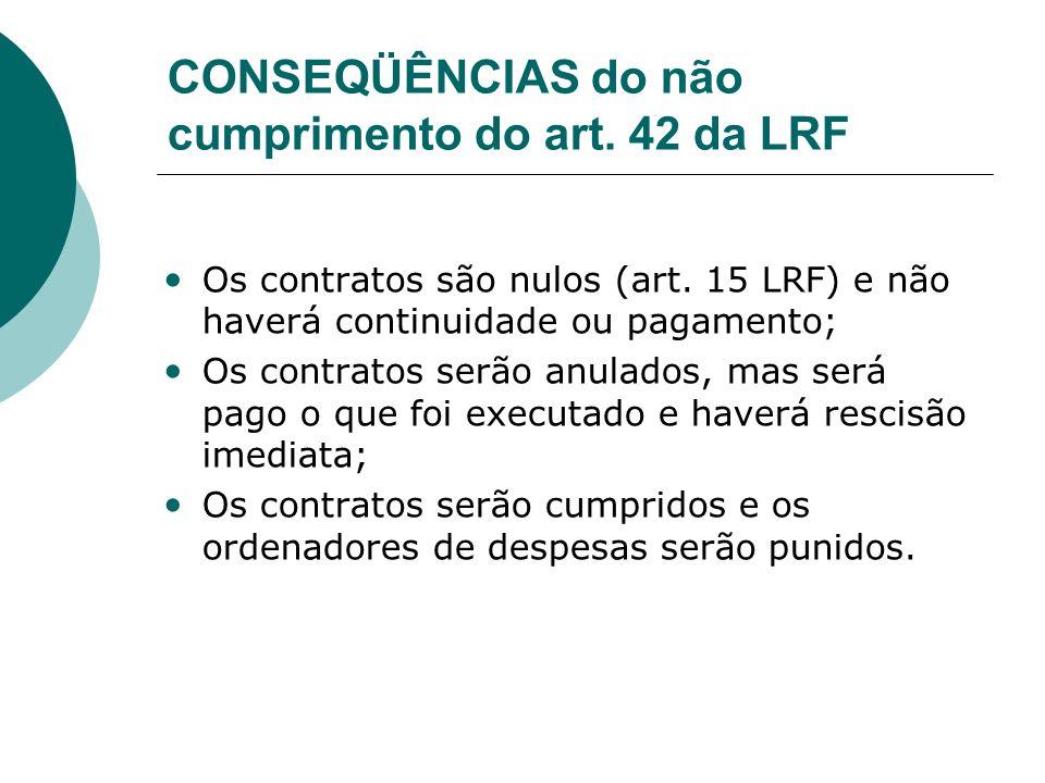 CONSEQÜÊNCIAS do não cumprimento do art. 42 da LRF Os contratos são nulos (art. 15 LRF) e não haverá continuidade ou pagamento; Os contratos serão anu