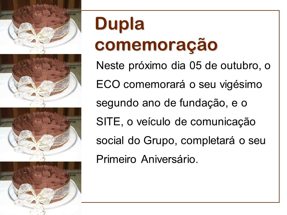 Dupla comemoração Neste próximo dia 05 de outubro, o ECO comemorará o seu vigésimo segundo ano de fundação, e o SITE, o veículo de comunicação social do Grupo, completará o seu Primeiro Aniversário.