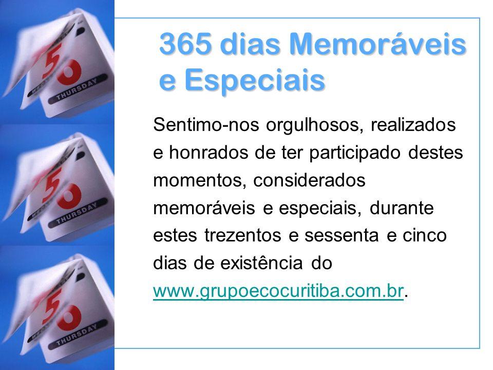 365 dias Memoráveis e Especiais Sentimo-nos orgulhosos, realizados e honrados de ter participado destes momentos, considerados memoráveis e especiais, durante estes trezentos e sessenta e cinco dias de existência do www.grupoecocuritiba.com.br.