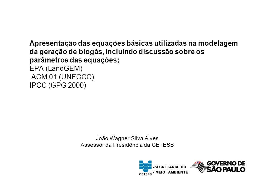 Apresentação das equações básicas utilizadas na modelagem da geração de biogás, incluindo discussão sobre os parâmetros das equações; EPA (LandGEM) ACM 01 (UNFCCC) IPCC (GPG 2000) João Wagner Silva Alves Assessor da Presidência da CETESB SECRETARIA DO MEIO AMBIENTE