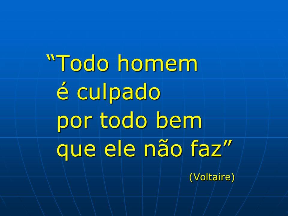Todo homem Todo homem é culpado é culpado por todo bem por todo bem que ele não faz que ele não faz (Voltaire) (Voltaire)