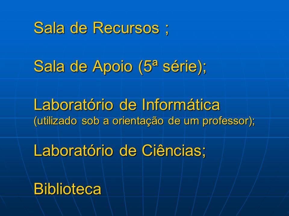 Sala de Recursos ; Sala de Apoio (5ª série); Laboratório de Informática (utilizado sob a orientação de um professor); Laboratório de Ciências; Bibliot
