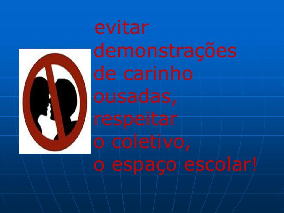 evitar demonstrações de carinho ousadas, respeitar o coletivo, o espaço escolar!