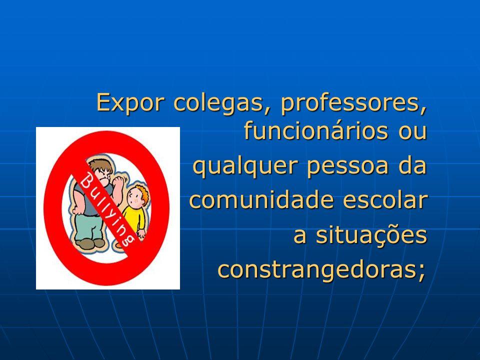 Expor colegas, professores, funcionários ou qualquer pessoa da comunidade escolar comunidade escolar a situações a situações constrangedoras; constran