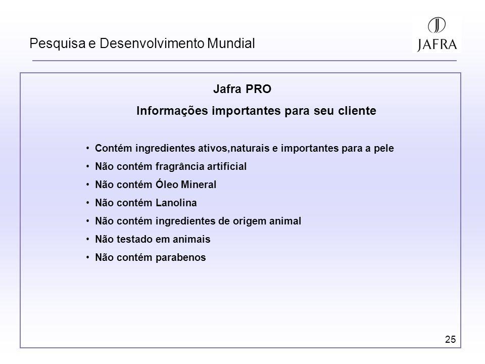 25 Pesquisa e Desenvolvimento Mundial Jafra PRO Informações importantes para seu cliente Contém ingredientes ativos,naturais e importantes para a pele