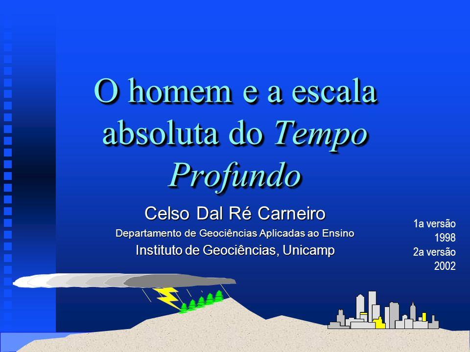 O homem e a escala absoluta do Tempo Profundo Celso Dal Ré Carneiro Departamento de Geociências Aplicadas ao Ensino Instituto de Geociências, Unicamp