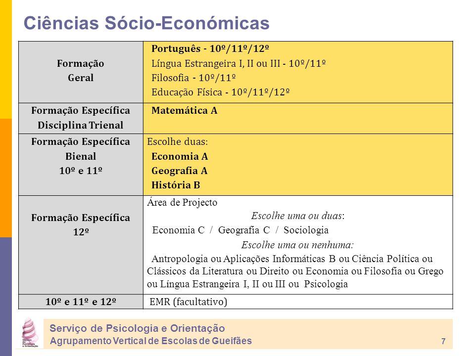 Ciências Sócio-Económicas Serviço de Psicologia e Orientação Agrupamento Vertical de Escolas de Gueifães 7 Formação Geral Português - 10º/11º/12º Língua Estrangeira I, II ou III - 10º/11º Filosofia - 10º/11º Educação Física - 10º/11º/12º Formação Específica Disciplina Trienal Matemática A Formação Específica Bienal 10º e 11º Escolhe duas: Economia A Geografia A História B Formação Específica 12º Área de Projecto Escolhe uma ou duas: Economia C / Geografia C / Sociologia Escolhe uma ou nenhuma: Antropologia ou Aplicações Informáticas B ou Ciência Política ou Clássicos da Literatura ou Direito ou Economia ou Filosofia ou Grego ou Língua Estrangeira I, II ou III ou Psicologia 10º e 11º e 12º EMR (facultativo)