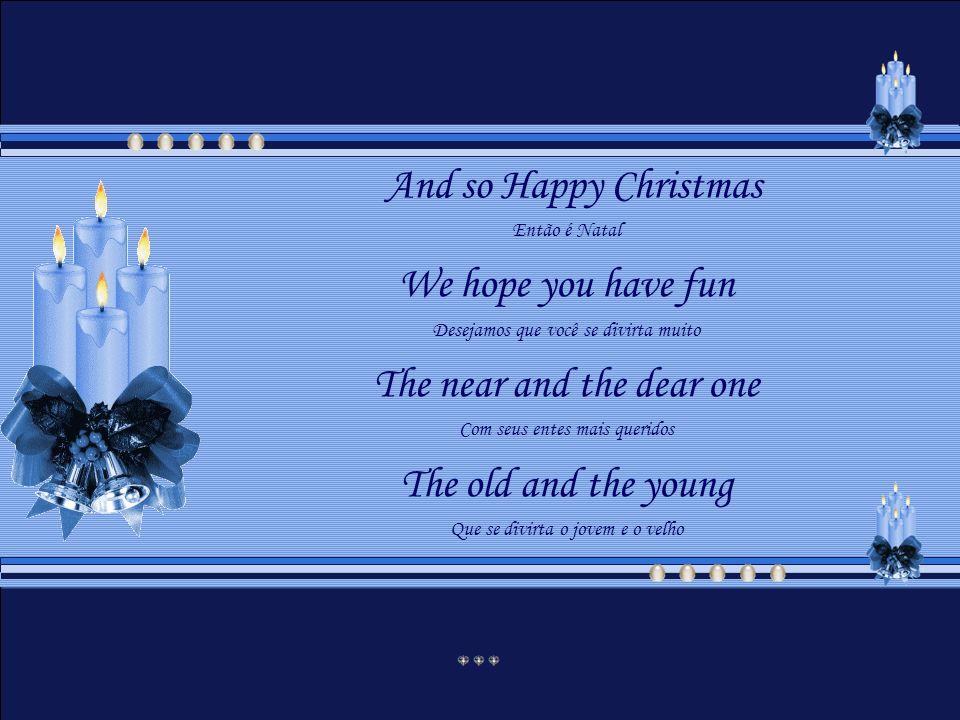 And so Happy Christmas Então é Natal We hope you have fun Desejamos que você se divirta muito The near and the dear one Com seus entes mais queridos The old and the young Que se divirta o jovem e o velho