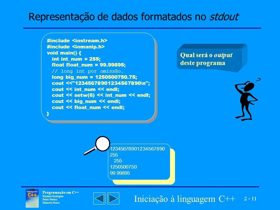 2 - 11 Programação em C++ Pimenta Rodrigues Pedro Pereira Manuela Sousa Iniciação à linguagem C++ Representação de dados formatados no stdout Qual será o output deste programa 12345678901234567890 255 1250500750 99.99895 #include void main() { int int_num = 255; float float_num = 99.99895; // long int por omissão.