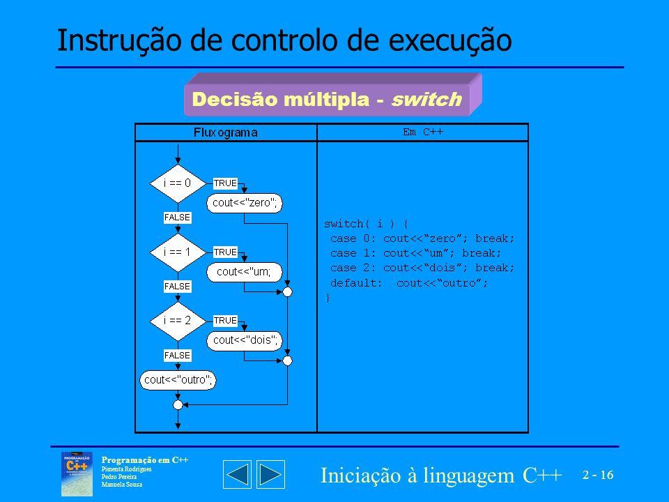 2 - 16 Programação em C++ Pimenta Rodrigues Pedro Pereira Manuela Sousa Iniciação à linguagem C++ Instrução de controlo de execução Decisão múltipla - switch