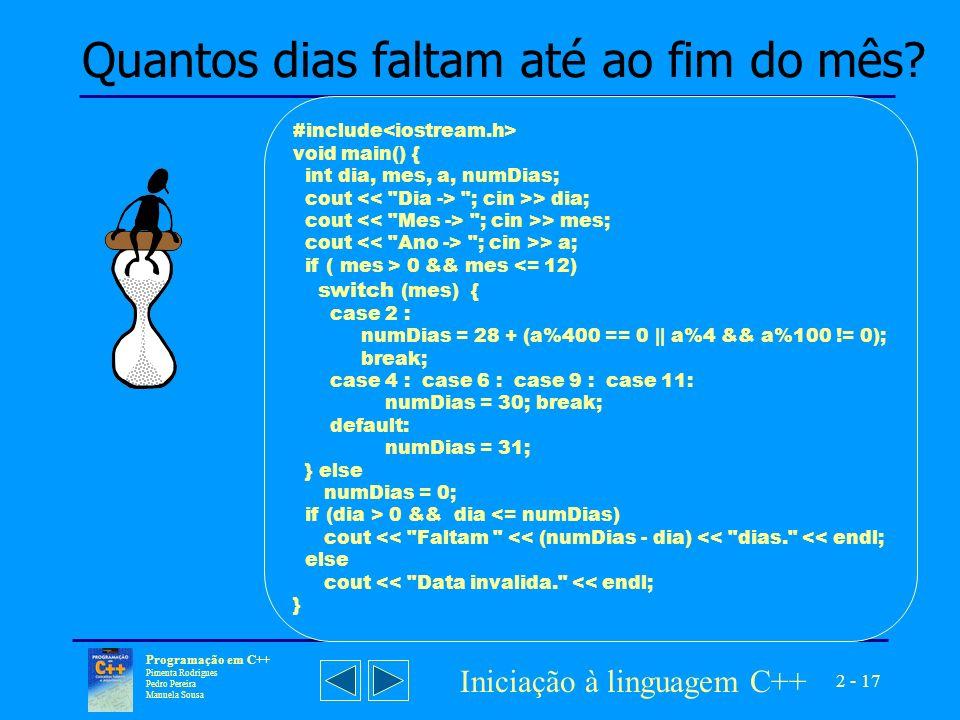 2 - 17 Programação em C++ Pimenta Rodrigues Pedro Pereira Manuela Sousa Iniciação à linguagem C++ #include void main() { int dia, mes, a, numDias; cout ; cin >> dia; cout ; cin >> mes; cout ; cin >> a; if ( mes > 0 && mes <= 12) switch (mes) { case 2 : numDias = 28 + (a%400 == 0 || a%4 && a%100 != 0); break; case 4 : case 6 : case 9 : case 11: numDias = 30; break; default: numDias = 31; } else numDias = 0; if (dia > 0 && dia <= numDias) cout << Faltam << (numDias - dia) << dias. << endl; else cout << Data invalida. << endl; } Quantos dias faltam até ao fim do mês?