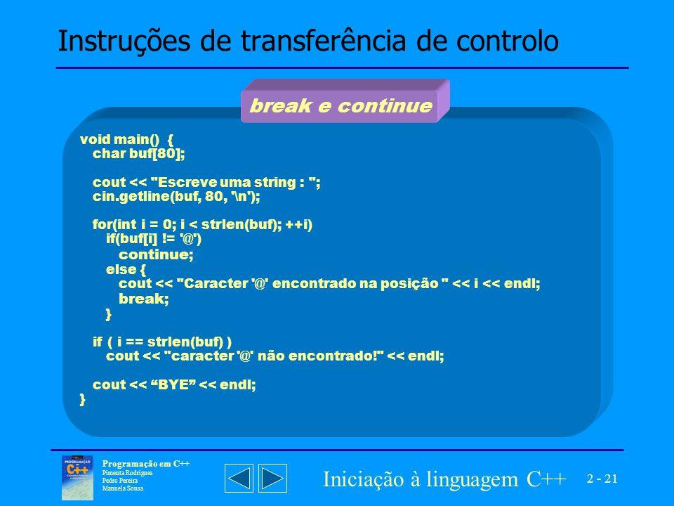 2 - 21 Programação em C++ Pimenta Rodrigues Pedro Pereira Manuela Sousa Iniciação à linguagem C++ Instruções de transferência de controlo void main() { char buf[80]; cout << Escreve uma string : ; cin.getline(buf, 80, \n ); for(int i = 0; i < strlen(buf); ++i) if(buf[i] != @ ) continue ; else { cout << Caracter @ encontrado na posição << i << endl; break ; } if ( i == strlen(buf) ) cout << caracter @ não encontrado! << endl; cout << BYE << endl; } break e continue