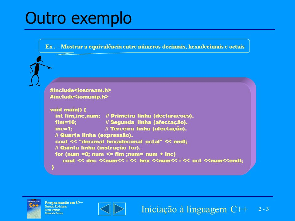 2 - 3 Programação em C++ Pimenta Rodrigues Pedro Pereira Manuela Sousa Iniciação à linguagem C++ Outro exemplo #include void main() { int fim,inc,num; // Primeira linha (declaracoes).