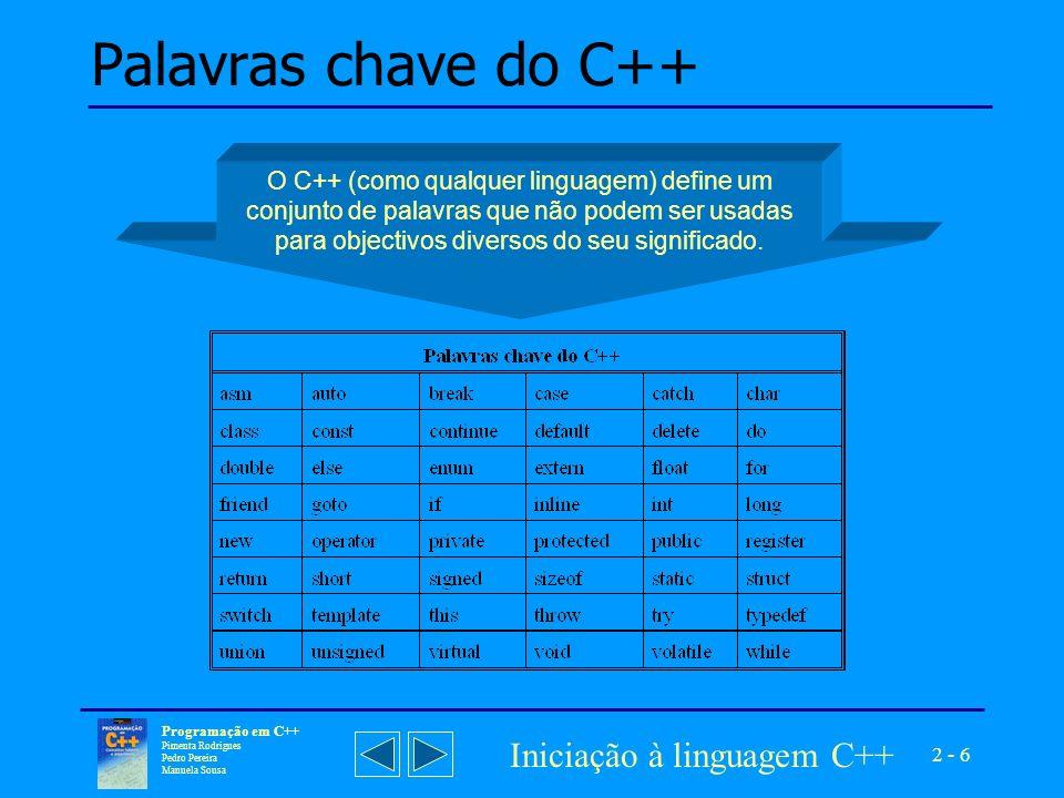 2 - 7 Programação em C++ Pimenta Rodrigues Pedro Pereira Manuela Sousa Iniciação à linguagem C++ Declarar uma entidade, consiste exclusivamente em anunciar a sua existência, explicitando-lhe o nome e o tipo.