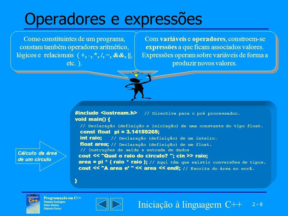 2 - 8 Programação em C++ Pimenta Rodrigues Pedro Pereira Manuela Sousa Iniciação à linguagem C++ Operadores e expressões Como constituintes de um programa, constam também operadores aritmético, lógicos e relacionais ( +, -, *, /, =, &&, ||, etc.