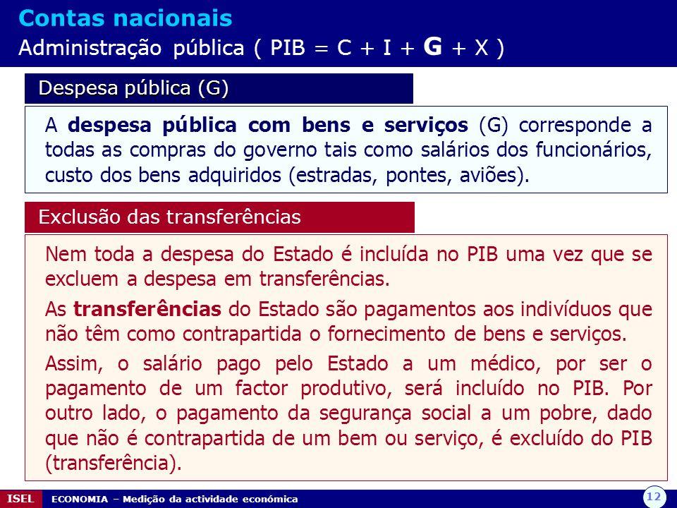 12 ISEL ECONOMIA – Medição da actividade económica Contas nacionais Administração pública ( PIB = C + I + G + X ) Despesa pública (G) Despesa pública