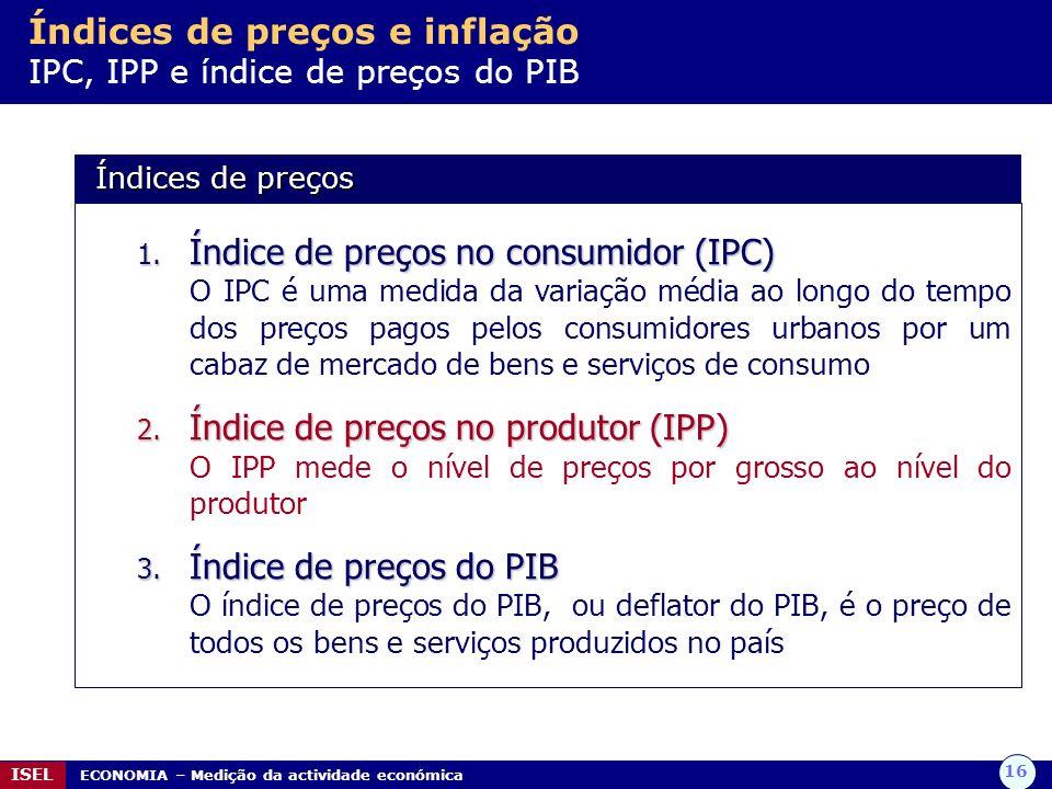 16 ISEL ECONOMIA – Medição da actividade económica Índices de preços e inflação IPC, IPP e índice de preços do PIB 1. Índice de preços no consumidor (