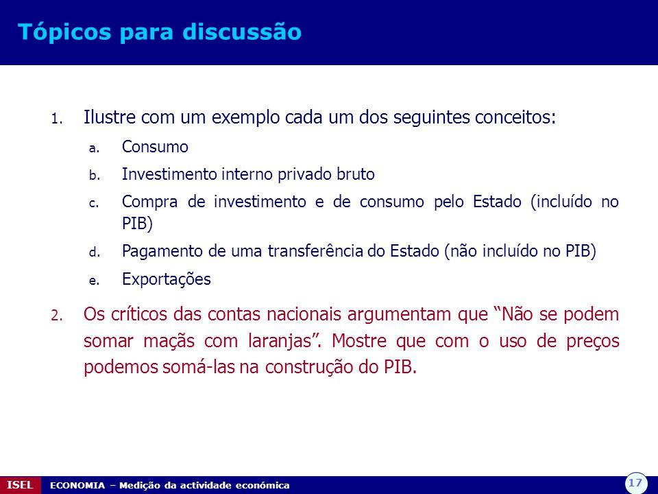 17 ISEL ECONOMIA – Medição da actividade económica Tópicos para discussão 1. Ilustre com um exemplo cada um dos seguintes conceitos: a. Consumo b. Inv