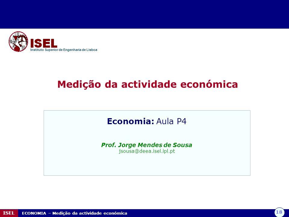 18 ISEL ECONOMIA – Medição da actividade económica Medição da actividade económica Instituto Superior de Engenharia de Lisboa Economia: Aula P4 Prof.