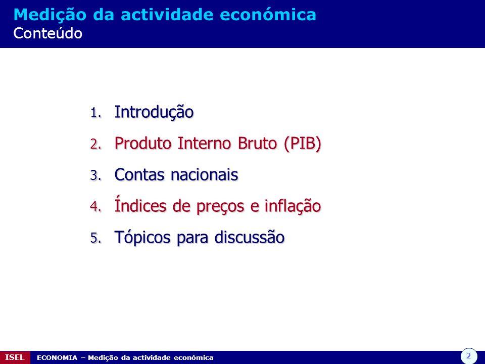 2 ISEL ECONOMIA – Medição da actividade económica Medição da actividade económica Conteúdo 1. Introdução 2. Produto Interno Bruto (PIB) 3. Contas naci