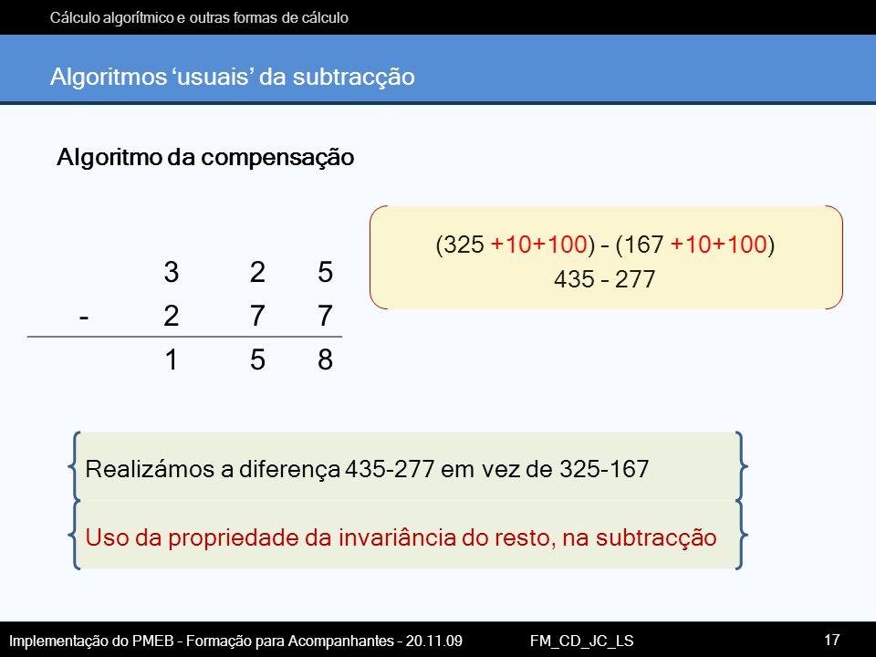 Cálculo algorítmico e outras formas de cálculo Implementação do PMEB – Formação para Acompanhantes – 20.11.09 FM_CD_JC_LS Algoritmos usuais da subtrac