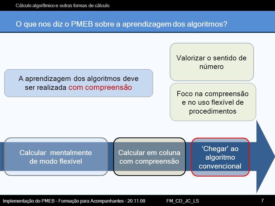 Cálculo algorítmico e outras formas de cálculo Implementação do PMEB – Formação para Acompanhantes – 20.11.09 FM_CD_JC_LS Foco na compreensão e no uso