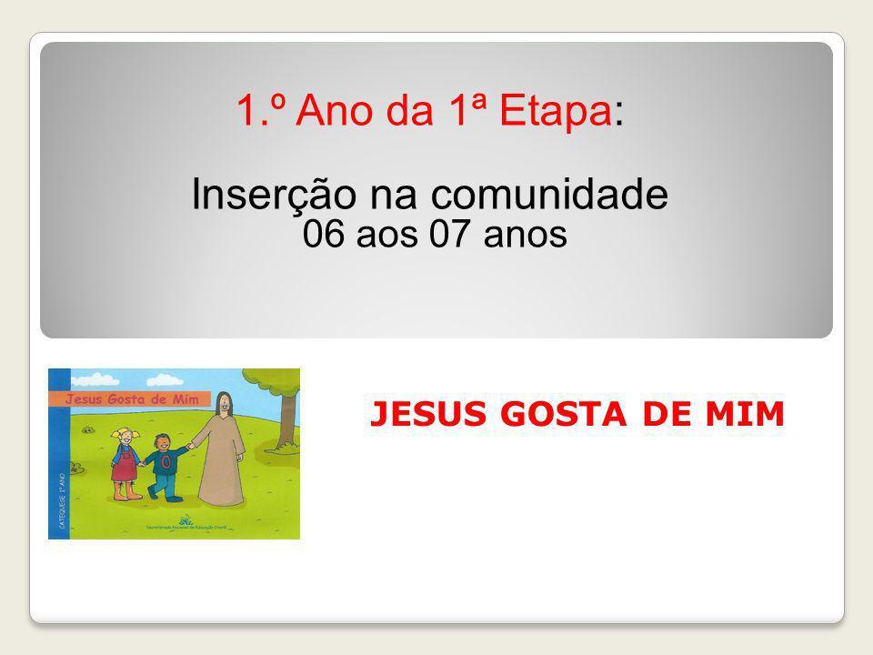 JESUS GOSTA DE MIM 1.º Ano da 1ª Etapa: Inserção na comunidade 06 aos 07 anos