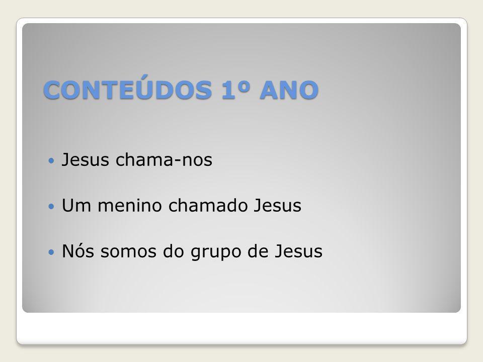 CONTEÚDOS 1º ANO Jesus chama-nos Um menino chamado Jesus Nós somos do grupo de Jesus