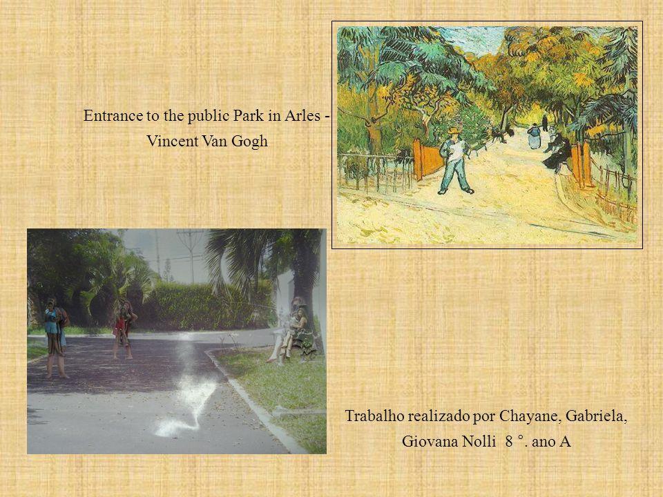 Entrance to the public Park in Arles - Vincent Van Gogh Trabalho realizado por Chayane, Gabriela, Giovana Nolli 8 °. ano A