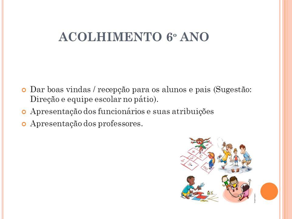 ACOLHIMENTO 6 º ANO Dar boas vindas / recepção para os alunos e pais (Sugestão: Direção e equipe escolar no pátio). Apresentação dos funcionários e su