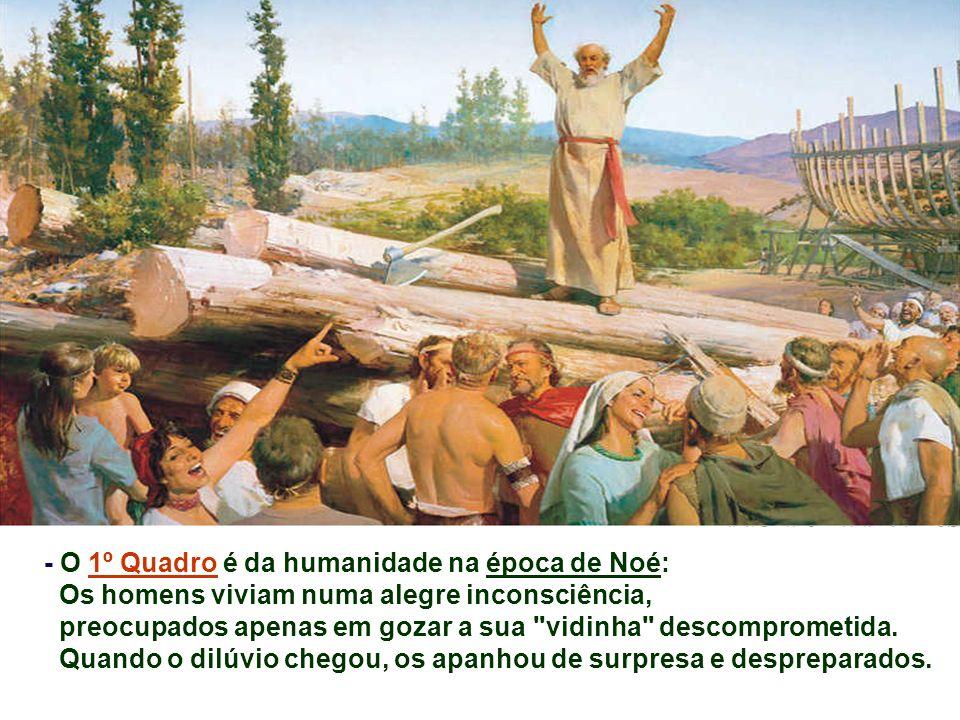 - O 1º Quadro é da humanidade na época de Noé: Os homens viviam numa alegre inconsciência, preocupados apenas em gozar a sua vidinha descomprometida.