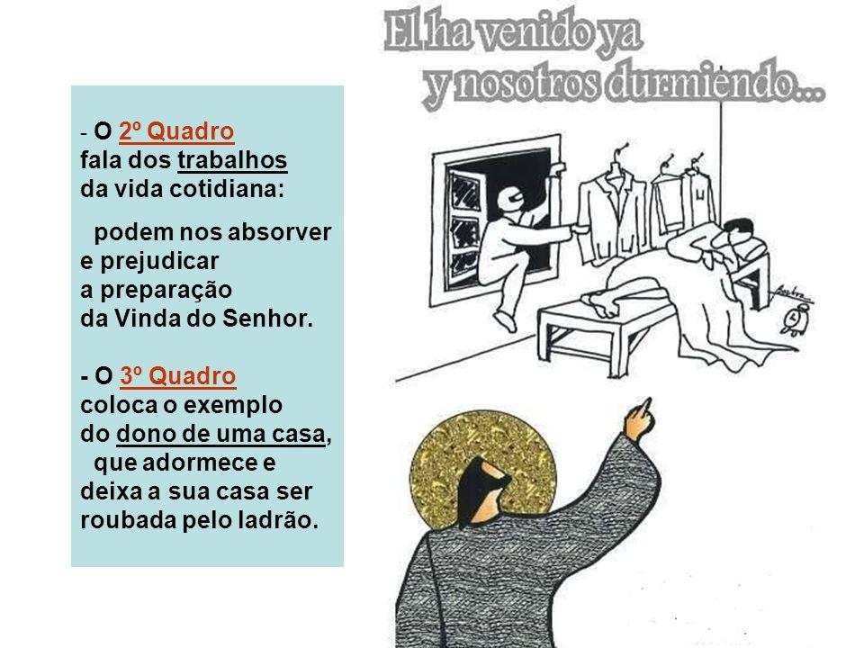 - O 2º Quadro fala dos trabalhos da vida cotidiana: podem nos absorver e prejudicar a preparação da Vinda do Senhor.