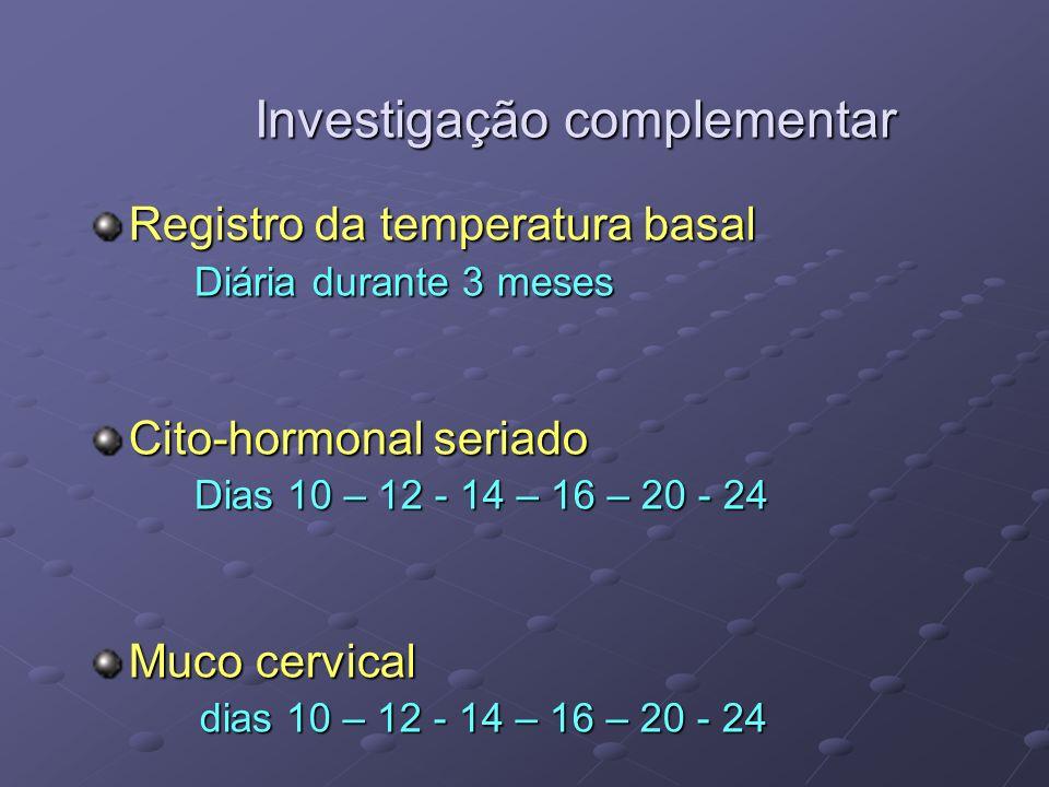 Investigação complementar Registro da temperatura basal Diária durante 3 meses Cito-hormonal seriado Dias 10 – 12 - 14 – 16 – 20 - 24 Muco cervical di