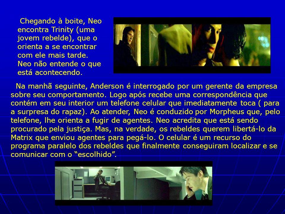 Chegando à boite, Neo encontra Trinity (uma jovem rebelde), que o orienta a se encontrar com ele mais tarde. Neo não entende o que está acontecendo. N