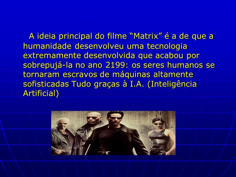 A ideia principal do filme Matrix é a de que a humanidade desenvolveu uma tecnologia extremamente desenvolvida que acabou por sobrepujá-la no ano 2199