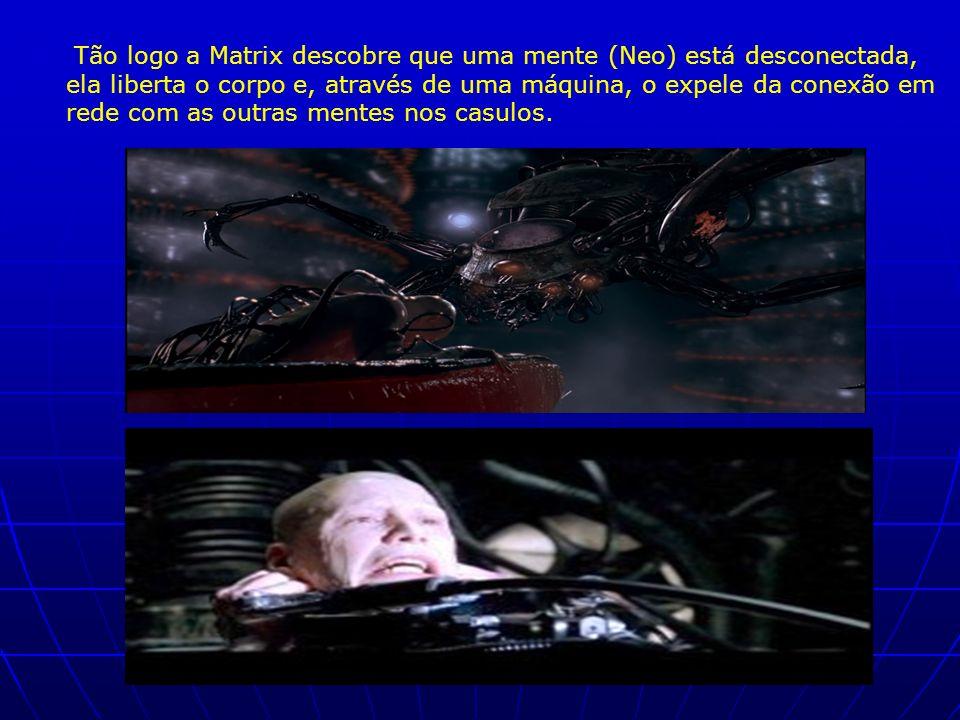 Tão logo a Matrix descobre que uma mente (Neo) está desconectada, ela liberta o corpo e, através de uma máquina, o expele da conexão em rede com as ou
