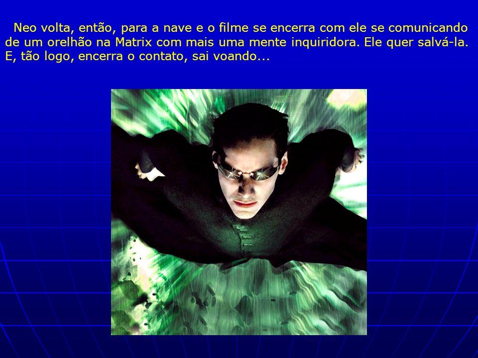 Neo volta, então, para a nave e o filme se encerra com ele se comunicando de um orelhão na Matrix com mais uma mente inquiridora. Ele quer salvá-la. E