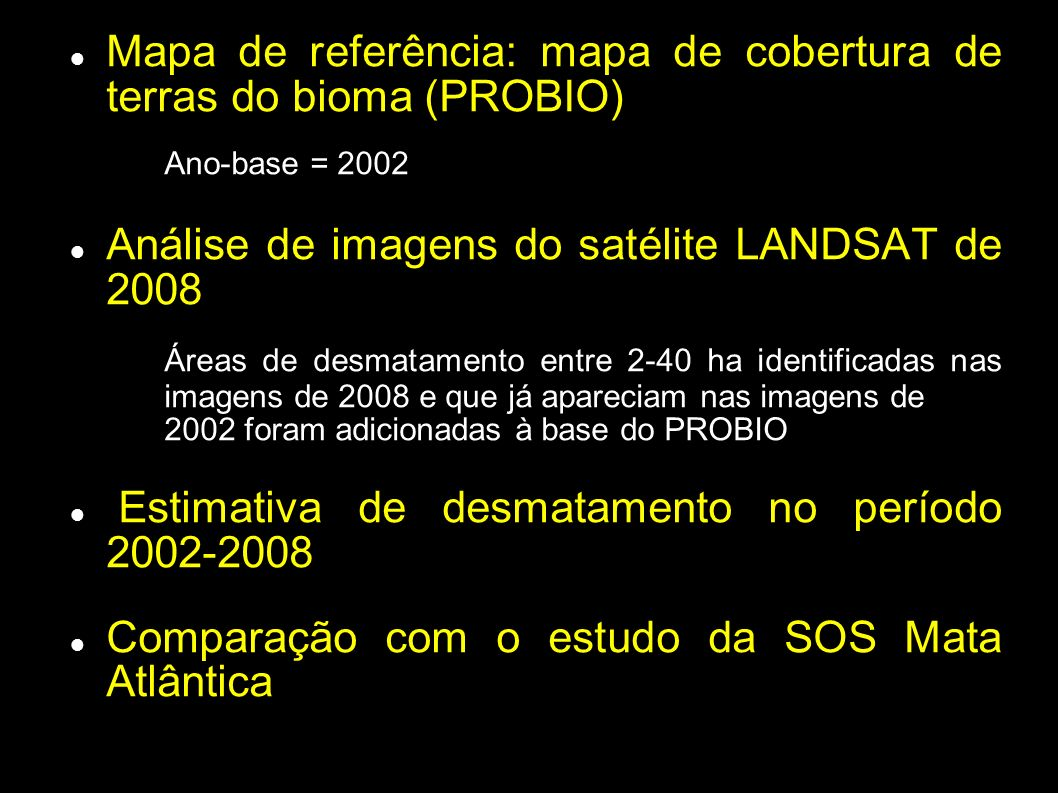 Mapa de referência: mapa de cobertura de terras do bioma (PROBIO) Ano-base = 2002 Análise de imagens do satélite LANDSAT de 2008 Áreas de desmatamento entre 2-40 ha identificadas nas imagens de 2008 e que já apareciam nas imagens de 2002 foram adicionadas à base do PROBIO Estimativa de desmatamento no período 2002-2008 Comparação com o estudo da SOS Mata Atlântica