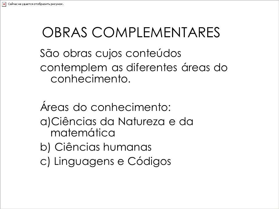 OBRAS COMPLEMENTARES São obras cujos conteúdos contemplem as diferentes áreas do conhecimento. Áreas do conhecimento: a)Ciências da Natureza e da mate