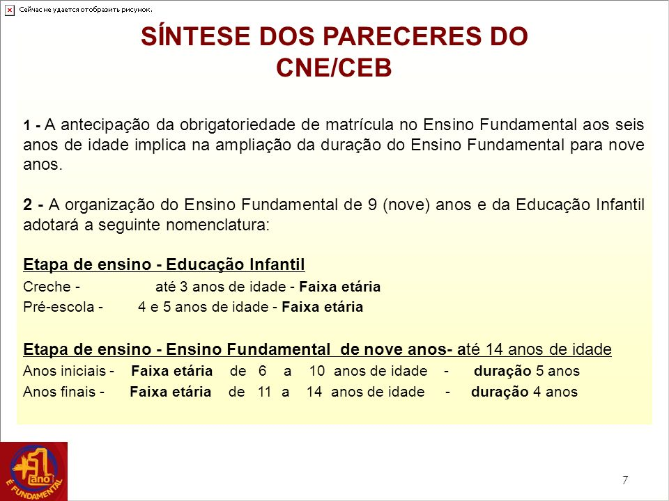 7 SÍNTESE DOS PARECERES DO CNE/CEB 1 - A antecipação da obrigatoriedade de matrícula no Ensino Fundamental aos seis anos de idade implica na ampliação