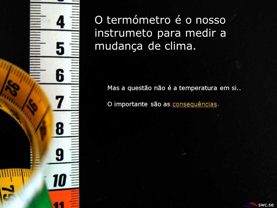O termómetro é o nosso instrumeto para medir a mudança de clima.