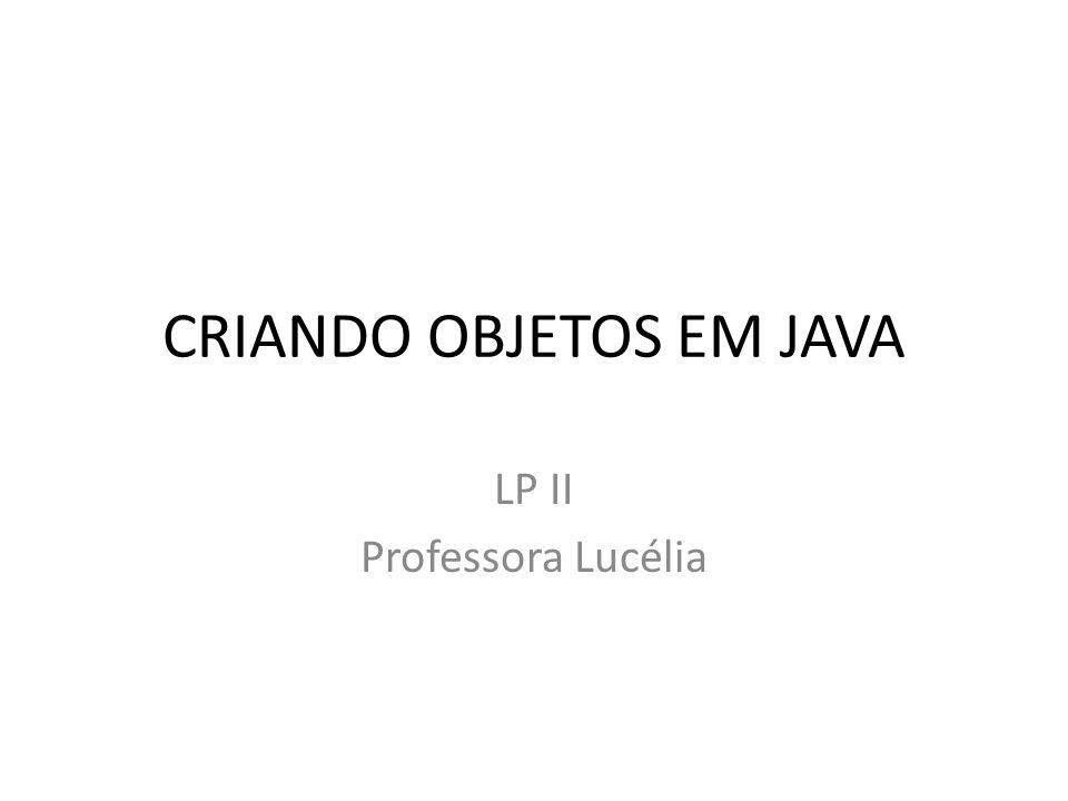 CRIANDO OBJETOS EM JAVA LP II Professora Lucélia