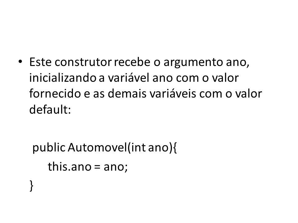 Este construtor recebe o argumento ano, inicializando a variável ano com o valor fornecido e as demais variáveis com o valor default: public Automovel